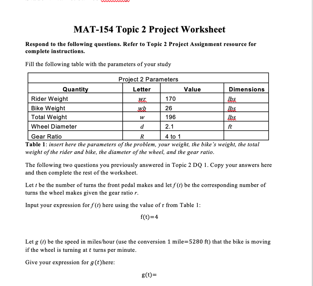 MAT-154 Topic 2 Project Worksheet Respond to the following questions. Refer to Topic 2 Project Assignment resource for complete instructions. Fill the following table with the parameters of your study Project 2 Parameters Quanti Letter Value Dimensions 170 26 196 Rider Weight Jbs Bike Weight Total Weight Jbs ft Wheel Diameter Gear Ratio Table 1: insert here the parameters of the problem, your weight, the bikes weight, the total weight of the rider and bike, the diameter of the wheel, and the gear ratio. 4 to 1 The following two questions you previously answered in Topic 2 DQ 1. Copy your answers here and then complete the rest of the worksheet. Let t be the number of turns the front pedal makes and let f(t) be the corresponding number of turns the wheel makes given the gear ratio r. Input your expression for f (t) here using the value of r from Table 1: f(t) = 4 Let g (t) be the speed in miles/hour (use the conversion 1 mile-5280 ft) that the bike is moving if the wheel is turning at t turns per minute Give your expression for g (t)here g(t)-