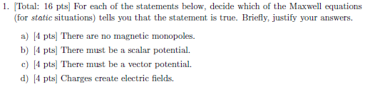 1. Total: 16 pts For each of the statements below, decide which of the Maxwel equations (for static situations) tells you that the statement is true. Briefly, justify your answers. a) 4 pts] There are no magnetic monopoles. b) 4 pts] There must be a scalar potential. c) 4 pts] There must d) 4 pts) Charges create electric fields be a vector potential.