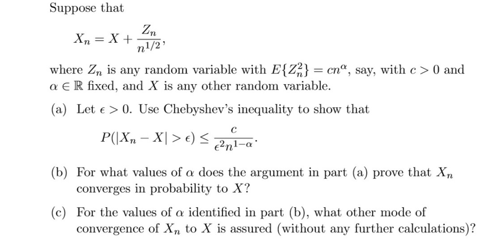 Suppose that 1/2 where Z is any random variable with E22c, say, with c> 0 and a E R fixed, and X is any other random variable. (a) Let e > 0. Use Chebyshevs inequality to show that (b) For what values of does the argument in part (a) prove that Xn converges in probability to X? (c) For the values of α identified in part (b), what other mode of convergence of Xn to X is assured (without any further calculations)?