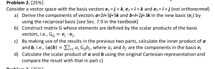 Problem 2. [2596] Consider a vector space with the basis vectors e1 j+k, e-k and e-i (not orthonormal) a) Derive the componen