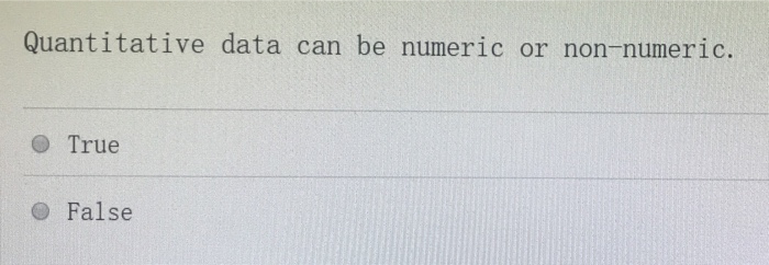 Quantitative data can be numeric or non-numeric. O True False