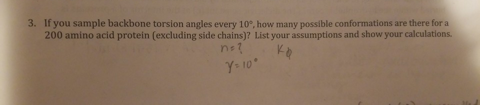 3. If you sample backbone torsion angles every 10°, how many possible conformations are there for a 200 amino acid protein (excluding side chains)? List your assumptions and show your calculations Y- 10