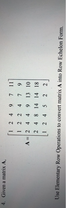 4. Given a matrix A, 1 2 4 9 7 111 A=12 4 4 9 13 10 2 4 8 14 14 18 Use Elementary Row Operations to convert matrix A into Row Echelon Form