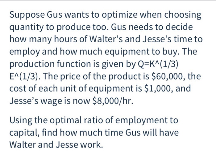 Suppose Gus wants to optimize when choosing quantity to produce too. Gus needs to decide how many hours of Walters and Jesses time to employ and how much equipment to buy. The production function is given by Q-KA(1/3) EA(1/3). The price of the product is $60,000, the cost of each unit of equipment is $1,000, and Jesses wage is now $8,000/hr. Using the optimal ratio of employment to capital, find how much time Gus will have Walter and Jesse work.