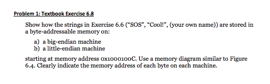 oblem 1: Textbook Exercise 6 Show how the strings in Exercise 6.6 (SOS, Cool!, (your own name)) are stored in a byte-addressable memory on: a) a big-endian machine b) a little-endian machine starting at memory address oxioo0100C. Use a memory diagram similar to Figure 6.4. Clearly indicate the memory address of each byte on each machine.