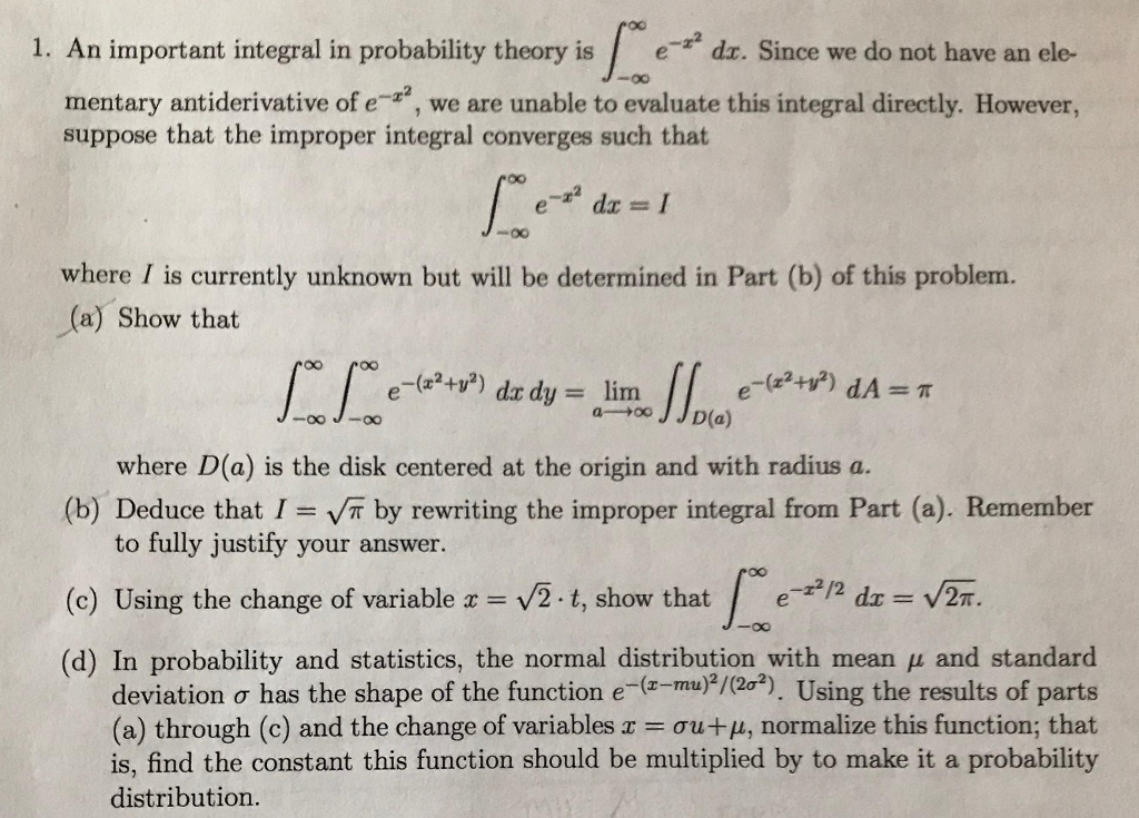 1. An important integral in probability theory ise dr. Since we do not have an ele- mentary antiderivative of e, we are unable to evaluate this integral directly. However, suppose that the improper integral converges such that where I is currently unknown but will be determined in Part (b) of this problem. (a) Show that where D(a) is the disk centered at the origin and with radius a. (b) Deduce that I VT by rewriting the improper integral from Part (a). Remember (c) Using the change of variable x = V2-t, show that (d) In probability and statistics, the normal distribution with mean u and standard to fully justify your answer. / e-r2/2 dz V2т. deviation σ has the shape of the function e (z mu),(2 2). Using the results of parts (a) through (c) and the change of variables x ơu+ , normalize this function, that is, find the constant this function should be multiplied by to make it a probability distribution
