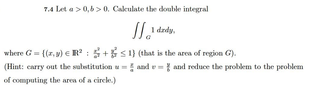 7.4 Let a >0, b0. Calculate the double integral dal 1 drdy, where G ((r, y) E IR2 (that is the area of region G). (Hint: carry out the substitution uand v and reduce the problem to the problem of computing the area of a circle.)
