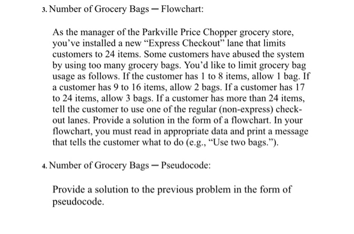 3. Number of Grocery Bags-Flowchart: As the manager of the Parkville Price Chopper grocery store, youve installed a new Express Checkout lane that limits customers to 24 items. Some customers have abused the system by using too many grocery bags. Youd like to limit grocery bag usage as follows. If the customer has 1 to 8 items, allow 1 bag. If a customer has 9 to 16 items, allow 2 bags. If a customer has 17 to 24 items, allow 3 bags. If a customer has more than 24 items, tell the customer to use one of the regular (non-express) check- out lanes. Provide a solution in the form of a flowchart. In your flowchart, you must read in appropriate data and print a message that tells the customer what to do (e.g., Use two bags.). 4. Number of Grocery Bags-Pseudocode: Provide a solution to the previous problem in the form of pseudocode.