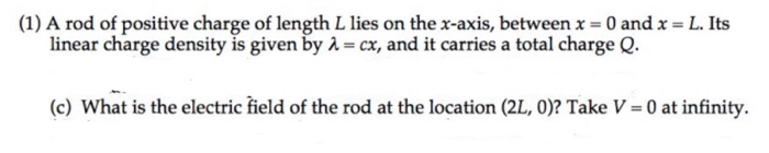 (1) A rod of positive charge of length L lies on the x-axis, between x = 0 and x = L. Its linear charge density is given by -cx, and it carries a total charge Q. (c) What is the electric field of the rod at the location (2L, 0)? Take V 0 at infinity.