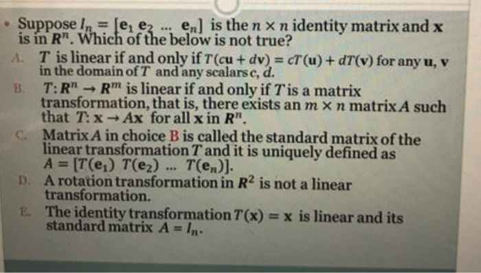 . Suppose/h-le, 3 .., en] İŞ then xnidentity matrix and x is in Rn. Which of the below is not true? · T is linear if and only if T(cu + dv) = cT(u) + dT(v) for any u, v B. T: Rn → Rm is linear if and only if Tis a matrix C. Matrix A in choice B is called the standard matrix of the D. A rotation transformation in R2 is not a linear E. The identity transformation T(x)=xīs linear and its in the domain of T and any scalarse, d. transformation, that is, there exists an rn × n matrixA such that T:x Ax for all x in Rn linear transformation T and it is uniquely defined as A = [T(e.) T(e2) T(en). transformation. standard matrix A = In.