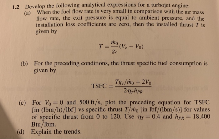 Develop the following analytical expressions for a turbojet engine: (a) 1.2 When the fuel flow rate is very small in comparison with the air mass flow rate, the exit pressure is equal to ambient pressure, and the installation loss coefficients are zero, then the installed thrust T is given by For the preceding conditions, the thrust specific fuel consumption is given by (b) TSFC = Tgc/no+210 (c) For Vo=0 and 500 ft/s, plot the preceding equation for TSFC [in (lbm/h)/lbf] vs specific thrust T/mo [in lbf/(lbm/s)] for values of specific thrust from 0 to 120. Use ητ=0.4 and hPR-18400 Btu/lbm. Explain the trends. (d)