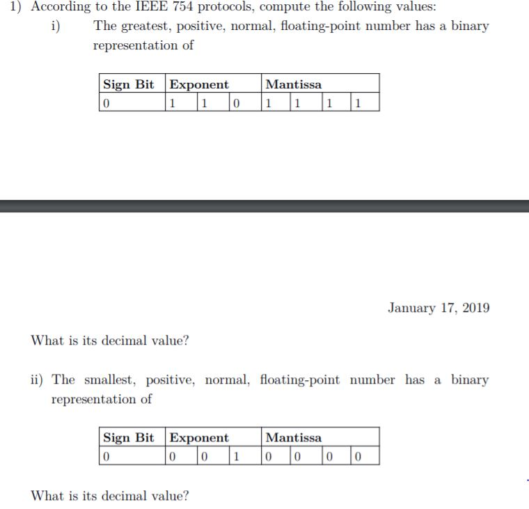 1) According to the IEEE 754 protocols, compute the following values: i) The greatest, positive, normal, floating-point number has a binary representation of Sign BitExponent 0 Mantissa January 17, 2019 What is its decimal value? ii) The smallest, positive, normal, floating-point number has a binary representation of Sign BitExponent Mantissa 0 010 0 0 0 What is its decimal value?
