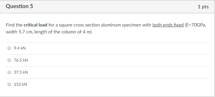 Question 5 1 pts Find the critical load for a square cross section aluminum specimen with both ends fixed (E-70GPa, width 5.7 cm, length of the column of 4 m) 9.4 kN 76.5 kN O 37.5 kN O 152 kN