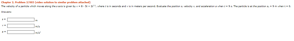 Chapter 2, Problem 2/003 (video solution to similar problem attached) The velocity of a particle which moves along the s aos is given by v·8 5t + 2 ia where e s in seconds and v s in meters per second. Evaluate the position s velocity v, and acceleration Answers: when t 9 s. The particle is at the position s -9 when t-0. m/s