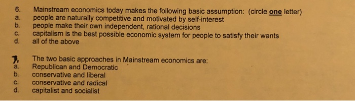 6. Mainstream economics today makes the following basic assumption: (circle one letter) a. people are naturally competitive and motivated by self-interest b. people make their own independent, rational decisions c. capitalism is the best possible economic system for people to satisfy their wants d. all of the above 7. The two basic approaches in Mainstream economics are: a. Republican and Democratic b. conservative and liberal c, conservative and radical d. capitalist and socialist