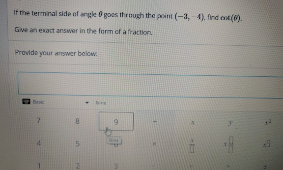 | If the terminal side of angle 0 goes through the point (-3, -4), find cot(9). Give an exact answer in the form of a fraction. Provide your answer below: E Basic Nine .1 4