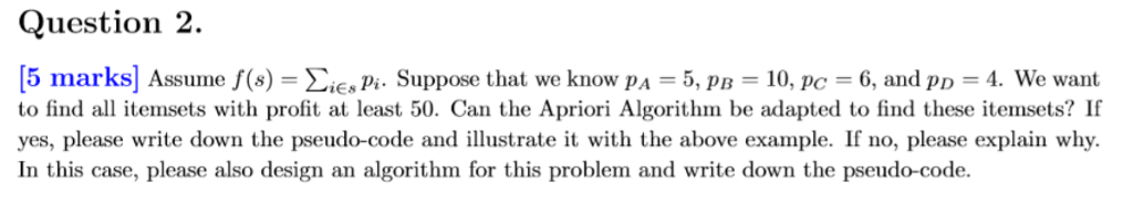 Question 2. [5 marks] Assume f(s)-Σ¡Es Pi. Suppose that we know PA-5, pB-10, PC-6, and PD-4. We want to find all itemsets with profit at least 50. Can the Apriori Algorithm be adapted to find these itemsets? If yes, please write down the pseudo-code and illustrate it with the above example. If no, please explain why. In this case, please also design an algorithm for this problem and write down the pseudo-code.