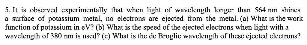 5. It is observed experimentally that when light of wavelength longer than 564 nm shines a surface of potassium metal, no electrons are ejected from the metal. (a) What is the work function of potassium in eV? (b) What is the speed of the ejected electrons when light with a wavelength of 380 nm is used? (c) What is the de Broglie wavelength of these ejected electrons?