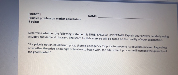 EBGN201 Practice problem on market equilibrium 5 points NAME: Determine whether the following statement is TRUE, FALSE or UNCERTAIN. Explain your answer carefully using a supply and demand diagram. The score for this exercise will be based on the quality of your explanation. If a price is not an equilibrium price, there is a tendency for price to move to its equilibrium level. Regardless of whether the price is too high or too low to begin with, the adjustment process will increase the quantity of the good traded.
