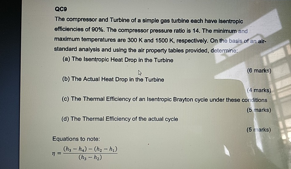 QC9 The compressor and Turbine of a simple gas turbine each have isentropic efficiencies of 90%. The compressor pressure ratio is 14, The minimum and maximum temperatures are 300 K and 1500 K, respectively. On the basis of an air- standard analysis and using the air property tables provided, detemine (a) The Isentropic Heat Drop in the Turbine (b) The Actual Heat Drop in the Turbine (c) The Thermal Efficiency of an Isentropic Brayton cycle under these conditions (d) The Thermal Efficiency of the actual cycle (6 marks) (4 marks) (5 marks) (5 marks) Equations to note: (hs - h2)