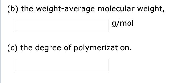 (b) the weight-average molecular weight, g/mol (c) the degree of polymerization.