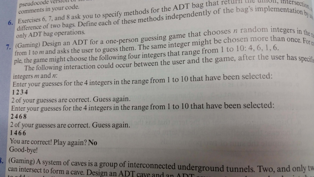 pseudocode version UF comments in your code. 6. Exercises 6, 7, and 8 ask you to specify methods for the ADT bag that retuml tie unOl l lon difrerence of two bags. Define each of these methods independently of the bags implementat (Gaming) Design an ADT for a one-person guessing game that chooses n random inte from I to m and asks the user to only ADT bag operations. in the r guess them. The same integer might be chosen more than on ple, the game might choose the following four integers that range from 1 to 10: 4, 6, 1,6. The following interaction could occur between the user and the game, after the user has specif Ealrr incgers internge om Ito 10 that have been selected: integers m and n 1234 2 of your guesses are correct. Guess again. Enter your guesses for the 4 integers in the range from 1 to 10 that have been selected: 2468 2 of your guesses are correct. Guess again. 1466 You are correct! Play again? No Good-bye! Gaming) A system of caves is a group of interconnected underground tunnels. Two, and only tw can intersect to form a cave. Design an ADT cave and an AnT