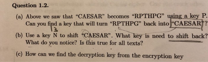 Question 1.2. (a) Above we saw that CAESAR becomes RPTHPG using a key P. Can you find a key that will turn RPTHPG back into CAESAR?? (b) Use a key N to shift CAESAR. What key is need to shift back? What do you notice? Is this true for all texts? (c) How can we find the decryption key from the encryption key