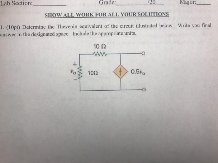 Major: Grade SHOW ALL WORK FOR ALL YOUR SOLUTIONS 1. (10pt) Determine the Thevenin equivalent of the circuit illustrated below. Write you final Lab Section: /20 answer in the designated space. Include the appropriate units. 10 2 Vo 102 0.5Vo