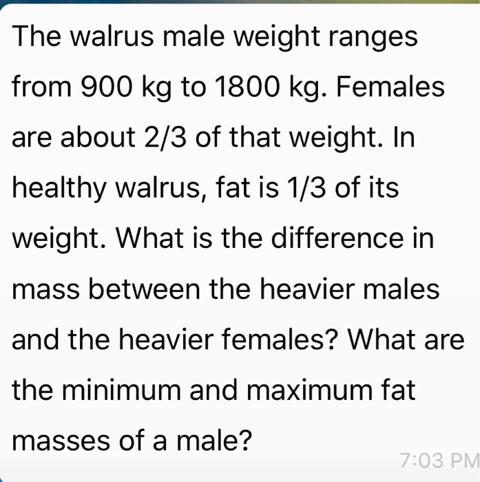 The walrus male weight ranges from 900 kg to 1800 kg. Females are about 2/3 of that weight. In healthy walrus, fat is 1/3 of its weight. What is the difference in mass between the heavier males and the heavier females? What are the minimum and maximum fat masses of a male? 7:03 PM