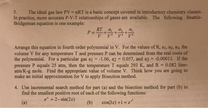 3. The ideal gas law PV nRT is a basic concept covered in introductory chemistry classes. In practice, more accurate P-V-T relationships of gases are available. The following Beattie- Bridgeman equation is one example: Arrange this equation in fourth order polynomial in V. For the values of R, a1, a2, a3, the volume V for any temperature T and pressure P can be determined from the real roots of the polynomial. For a particular gas a1-1.06, a2-0.057, and a3--0.00011. If the pressure P equals 25 atm, then the temperature T equals 293 K, and R - 0.082 liter- atm/K-g mole. Find the appropriate value of volume V. Think how you are going to make an initial approximation for V to apply Bisection method. 4. Use incremental search method for part (a) and the bisection method for part (b) to find the smallest positive root of each of the following functions: e 2-sinl2x) ( (b) cos(Bx) +1-e