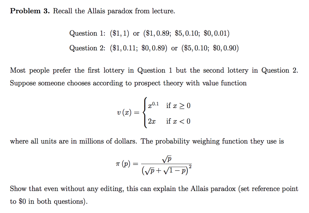 Problem 3. Recall the Allais paradox from lecture. Question 1: (S1,1) or (S1,0.89; S5, 0.10; $0,0.01) Question 2: (S1,0.11; $0,0.89) or (S5,0.10; S0,0.90) Most people prefer the first lottery in Question 1 but the second lottery in Question 2. Suppose someone chooses according to prospect theory with value function r01 if x 20 u(x)= where all units are in millions of dollars. The probability weighing function they use is 2 Show that even without any editing, this can explain the Allais paradox (set reference point to $0 in both questions)