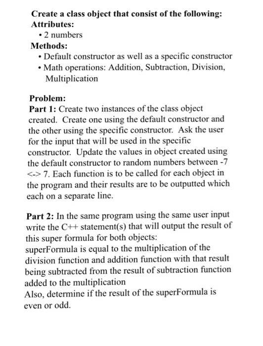 Create a class object that consist of the following: Attributes: 2 numbers Methods: Default constructor as well as a specific constructor Math operations: Addition, Subtraction, Division, Multiplication Problem Part 1: Create two instances of the class object created. Create one using the default constructor and the other using the specific constructor. Ask the user for the input that will be used in the specific constructor. Update the values in object created using the default constructor to random numbers between -7 <->7. Each function is to be called for each object in the program and their results are to be outputted which each on a separate line Part 2: In the same program using the same user input write the C++ statement(s) that will output the result of this super formula for both objects superFormula is equal to the multiplication of the division function and addition function with that result being subtracted from the result of subtraction function added to the multiplication Also, determine if the result of the superFormula is even or odd