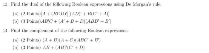 13. Find the dual of the following Boolean expressions using De Morgans rule. (a) (2 Points)[A(BCDI(ADy+ B(C+A) (b) (3 Points)ABC + (A + B + D)(ABD + B) 14. Find the complement of the following Boolean expressions. (a) (2 Points) (A+B)(A+C(ABC+B (b) (3 Points) AB + (AB),(C, + D)