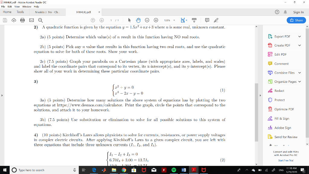 Hw4(41pdf-Adove Acrobat Reader DC File Edit V Window Help Home Tools Nvaldo J. Tro - Ch Signn t1 Share 2) A qadratic function is given by the equation y 1.5r2+nr+3 where n is some real, unknown constant 2a) (5 points) Determine which valuefs) of n result in this function having NO real roots Export PDF Create PDF 2b) (5 points) Pick any n value that results in this function having two real roots, and use the quadratic cquation to solve for both of thesc roots. Show your work. OE Edit PDF 2c) 7.5 points) Graph your parabola on a Cartesian plane (with appropriate axes, labels, and scales) and label the coordinate pairs that correspond to its vertex, its x-intercept(s), and its y-intercept(s). Please show all of your work in determiing these particular coordinate pairs. F Comment E Combine Files 3) Organize Pages v Redact 3a) (5 points) Determine how many solutions the above syste of equations has by plotting the two equations at https://www.desios.com/calculator. Print the graph, circle the points that correspond to the solutions, and attach it to your homework Protect Optimize PDF Fill & Sign Adobe Sign 3b) (7.5 points) Use substitution or climination to solve for all possible solutions to this system of equations. 4) 1 oints) Kirchhoffs Laws allows physicists to solve for s, resistancs, or power supply voltages in complex electric circuits. After applying Kirchhoffs Laws to a given complex circuit, you are left with three equations that include three unknown currents (I, I2, and I). La Send for Review Convert and edit PUHS with Acrobat Pro DC 11 12 Is-0 6.701s 3.00- 13.7/ Start Free Trial 11:18 AM Type here to search