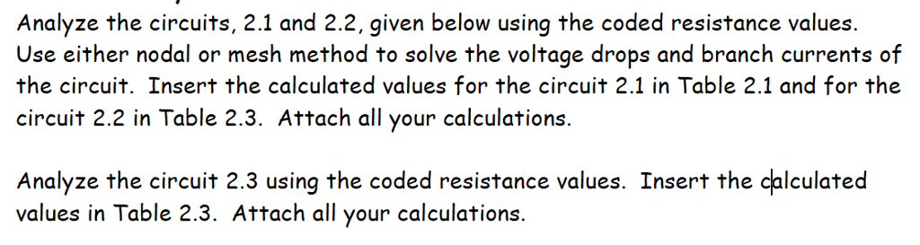 Analyze the circuits, 2.1 and 2.2.given below using the coded resistance values. Use either nodal or mesh method to solve the voltage drops and branch currents of the circuit. Insert the calculated values for the circuit 2.1 in Table 2.1 and for the circuit 2.2 in Table 2.3. Attach all your calculations. Analyze the circuit 2.3 using the coded resistance values. Insert the calculated values in Table 2.3. Attach all your calculations.