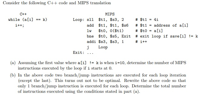 Consider the following C++ code and MIPS translation MIPS while (a[i] -k) Loop: sll $t1, $s3, 2 add $t1, $t 1, $66 # St1 address of a[i] bne $t0, $s5, Exit # exit loop if save [i] != k addi $s3, $s3, 1 j Loop Exit: .. . (a) Assuming the first value where a[i] k is when i-10, determine the number of MIPS instructions executed by the loop if i starts at 0 (b) In the above code two branch/jump instructions are executed for each loop iteration (except the last). This turns out not to be optimal. Rewrite the above code so that only 1 branch/jump instruction is executed for each loop. Determine the total number of instructions executed using the conditions stated in part (a)