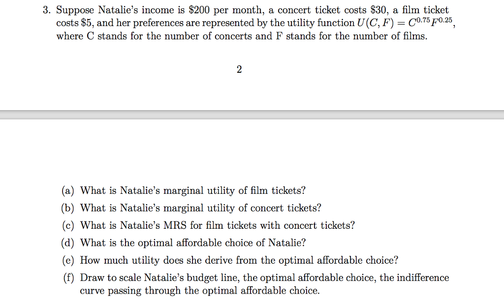3. Suppose Natalies income is $200 per month, a concert ticket costs S30, a film ticket costs $5, and her preferences are represented by the utility function U(C, F)-C0.T5F0.25, where C stands for the number of concerts and F stands for the number of films. 2 (a) What is Natalies marginal utility of film tickets? b) What is Natalies marginal utility of concert tickets? (c) What is Natalies MRS for film tickets with concert tickets? (d) What is the optimal affordable choice of Natalie? (e) How much utility does she derive from the optimal affordable choice? (f) Draw to scale Natalies budget line, the optimal affordable choice, the indifference curve passing through the optimal affordable choice.