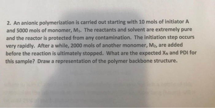 2. An anionic polymerization is carried out starting with 10 mols of initiator A and 5000 mols of monomer, M1. The reactants