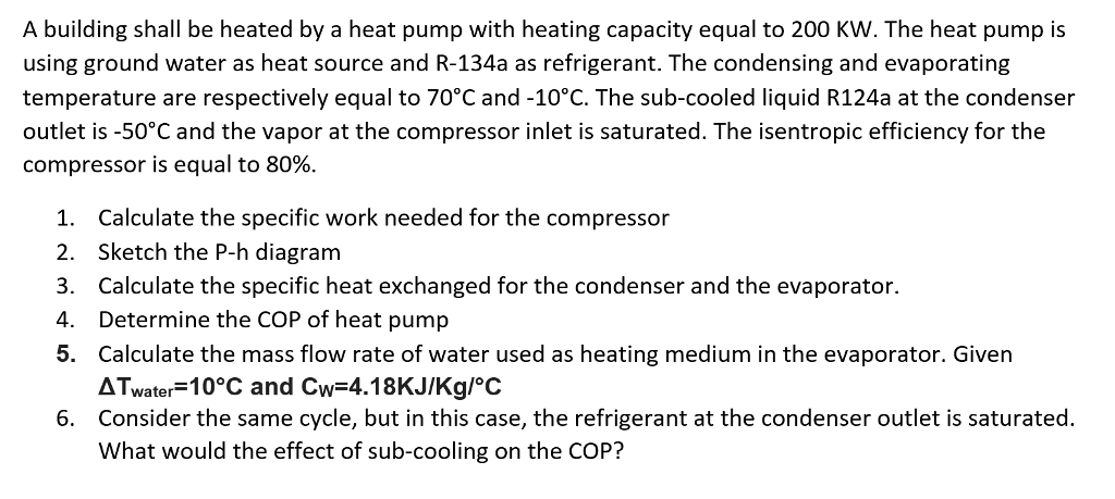 A building shall be heated by a heat pump with heating capacity equal to 200 KW. The heat pump is using ground water as heat source and R-134a as refrigerant. The condensing and evaporating temperature are respectively equal to 70°C and -10°C. The sub-cooled liquid R124a at the condenser outlet is -50 C and the vapor at the compressor inlet is saturated. The isentropic efficiency for the compressor is equal to 80% 1. 2. 3. 4. 5. Calculate the specific work needed for the compressor Sketch the P-h diagram Calculate the specific heat exchanged for the condenser and the evaporator Determine the COP of heat pump Calculate the mass flow rate of water used as heating medium in the evaporator. Given ATwater 10°C and Cw-4.18KJIKg/oC Consider the same cycle, but in this case, the refrigerant at the condenser outlet is saturated. What would the effect of sub-cooling on the COP? 6.