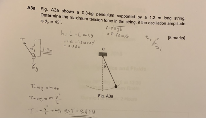 A3a Fig. A3a shows a 0.3-kg pendulum supported by a 1.2 m long Determ ine the maximum tension force in the string, if the oscillation amplitude is 8o 45 8 marks) 12-12a$45 2 m :o ng Fig. A3a 2