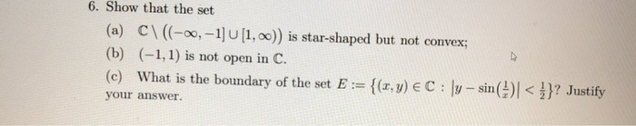6. Show that the set (a) CI-oo,-1U[1, oo)) is star-shaped but not convex; (b) (-1,1) is not open in C. (e) What is the boundary of the set E(r.y) E C: v-sin() Justify your answer.