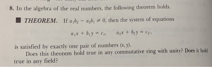 8. In the algebra of the real numbers, the following theorem holds. THEOREM. If a b abi 0, then the system of equations is satisfied by exactly one pair of numbers (x.y) Does this theorem hold true in any commutative ring with unity? Does it hold true in any field?