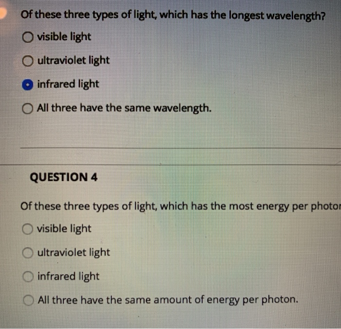of these three types of light, which has the longest wavelength? O visible light O ultraviolet light infrared light O All three have the same wavelength. QUESTION 4 Of these three types of light, which has the most energy per photor O visible light O ultraviolet light O infrared light All three have the same amount of energy per photon