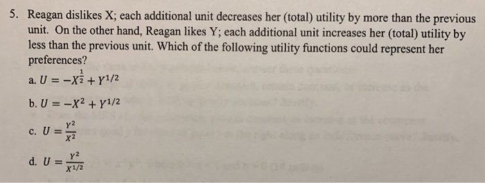 5. Reagan dislikes X; each additional unit decreases her (total) utility by more than the previous unit. On the other hand, Reagan likes Y; each additional unit increases her (total) utility by less than the previous unit. Which of the following utility functions could represent her preferences? a, U =- Y2 Y2 x1/2