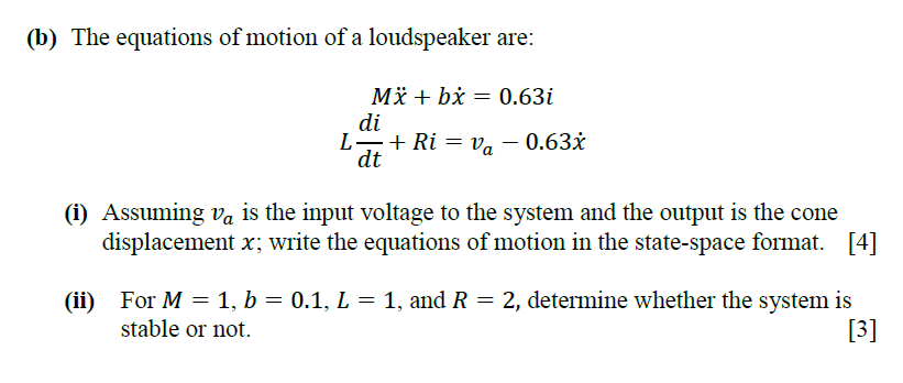 (b) The equations of motion of a loudspeaker are di dt (i) Assuming Va is the input voltage to the system and the output is the cone displacement x; write the equations of motion in the state-space format. [4] For M = 1, b = 0.1, L = 1, and R = 2, determine whether the system is stable or not (ii)