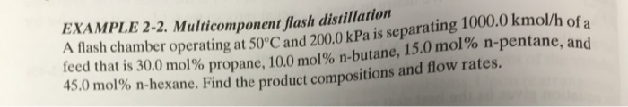 EXAMPLE 2-2. Multicomponent flash distillation ash chamber operating at 50°C and 200.0 kPa is separating 1000.0 kmol/h of a a