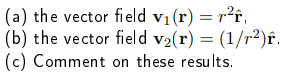 (a) the vector field Vi (r) r2ŕ (b) the vector field v2(r)-(1/r2)2 (c) Comment on these results.