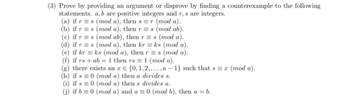 (3) Prove by providing an argument or disprove by finding a counterexample to the following statements. a,b are positive integers and r, s are integers. (a) if rs (mod a), then sr (mod a) (b) if rs (mod a), then s (mod ab) (c) if r s (mod ab), then r 8 (mod a) (d) if rs (mod a), then krks (mod a) e) if kr ks (mod a), then r s (mod a) (f) if rs + ab-# 1 then r., 1 (mod a) (g) there exists an r E (0,1,2,..a-1) such that s a (mod a) (h) if s 0 (mod a) then a divides s. (i) if s 0 (mod a) then s divides a G) if b 0 (mod a) and a (mod b), then a -b.