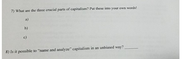 7) What are the three crucial parts of capitalism? Put these into your own words! a) b) c) 8) Is it possible to name and analyze capitalism in an unbiased way?