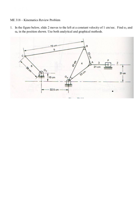ME 318- Kinematics Review Problem 1. In the figure below, slide 2 moves to the left at a constant velocity of 1 cm/sec. Find a and a6 in the position shown. Use both analytical and graphical methods. 73 cm 21 cm 21 cm 10 cmA 32.5 cm